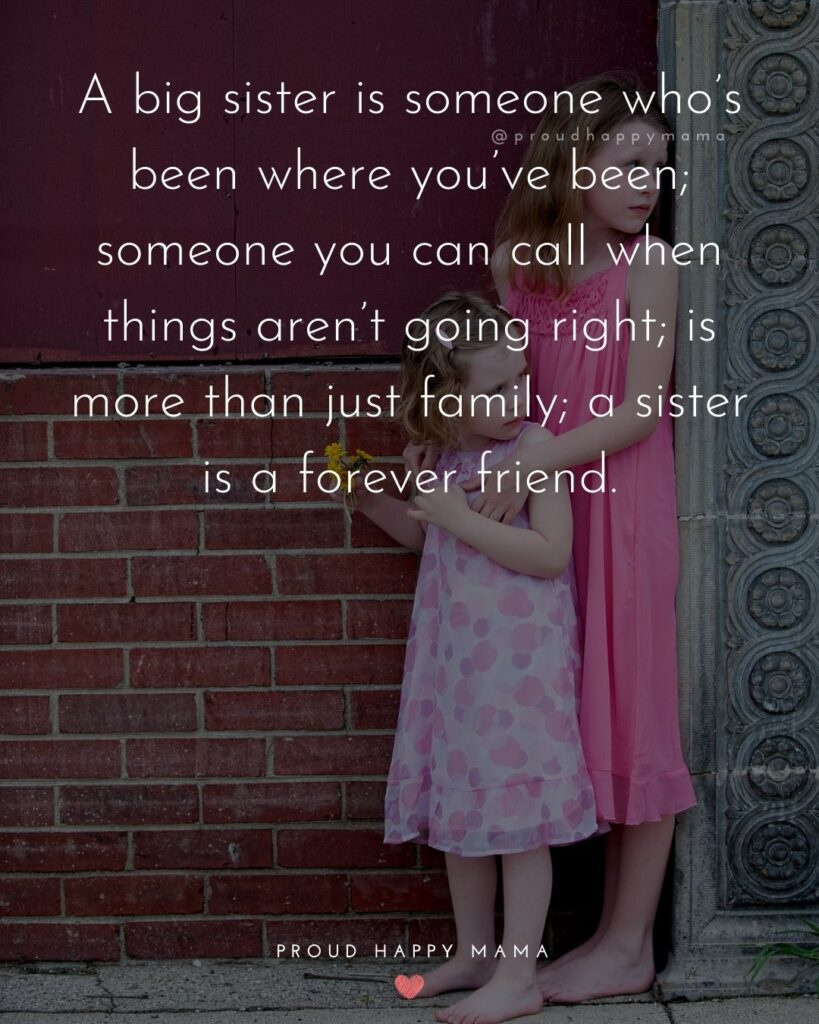 Sister Quotes - A big sister is someone whos been where youve been; someone you can call when things arent going right, is more than just family, a sister is a forever friend.