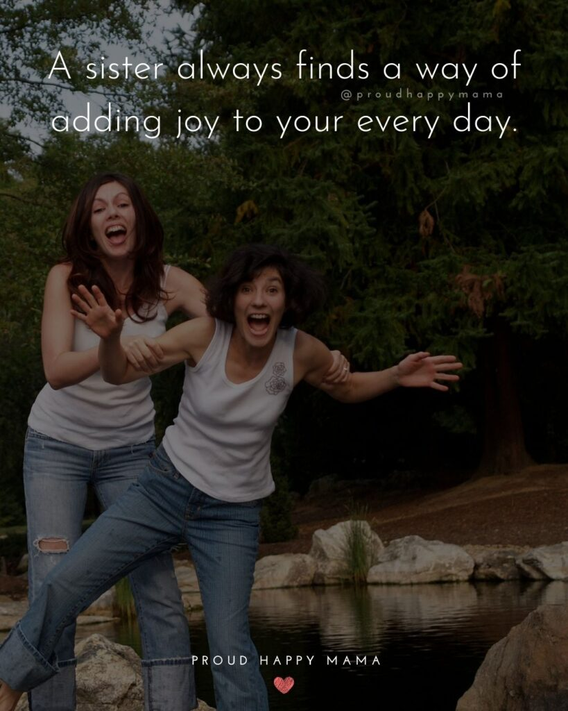 Sister Quotes - A sister always finds a way of adding joy to your every day.