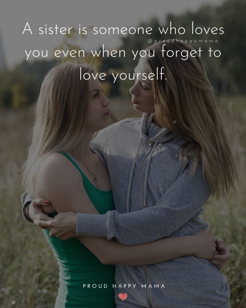 Sister Quotes - A sister is someone who loves you even when you forget to love yourself.