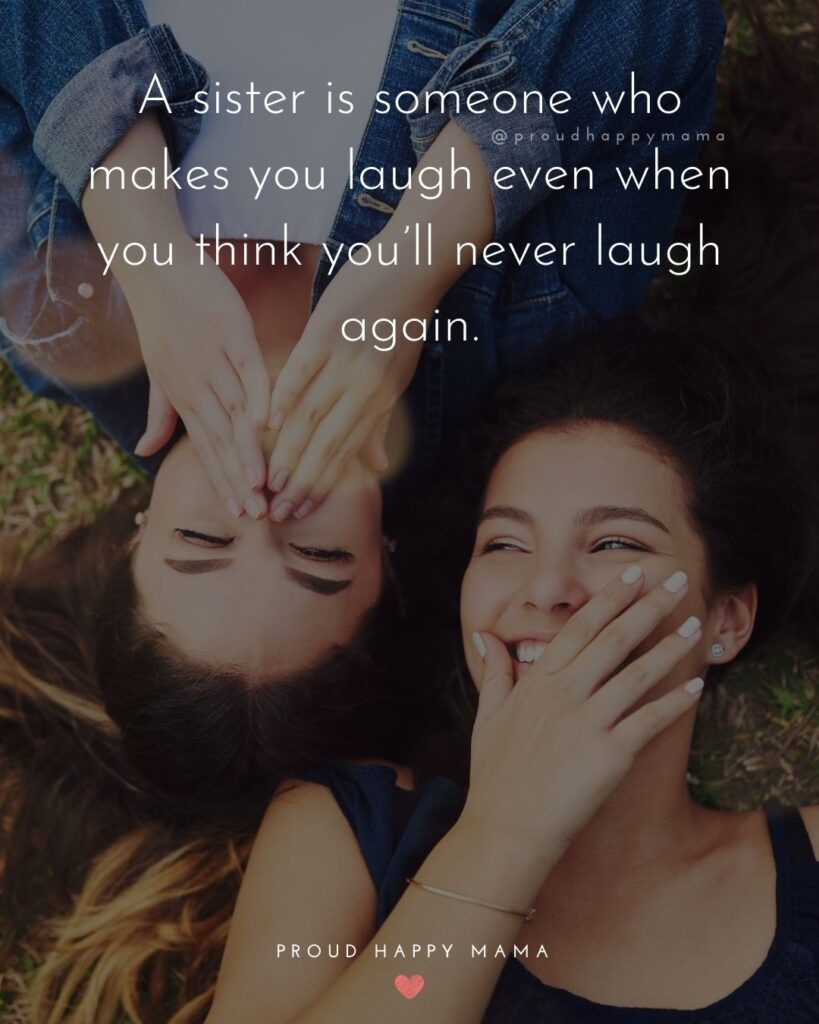 Sister Quotes - A sister is someone who makes you laugh even when you think youll never laugh again.