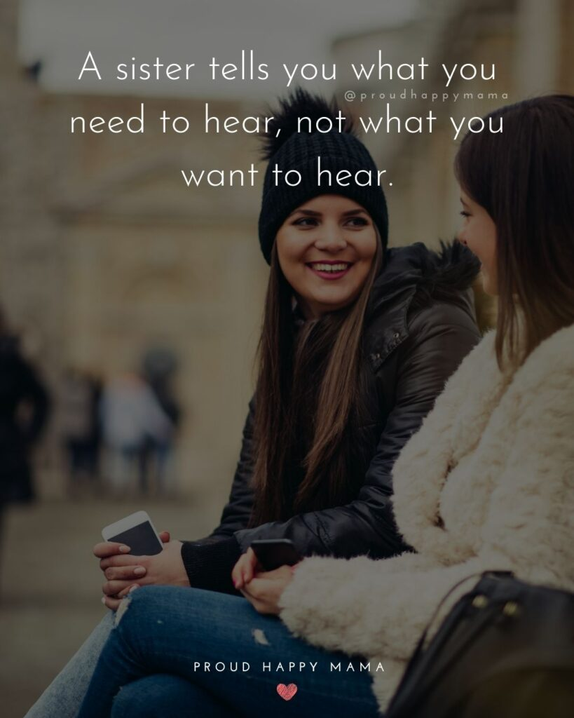 Sister Quotes - A sister tells you what you need to hear, not what you want to hear.