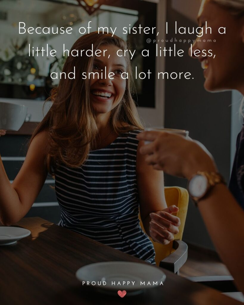 Sister Quotes - Because of my sister, I laugh a little harder, cry a little less, and smile a lot more.