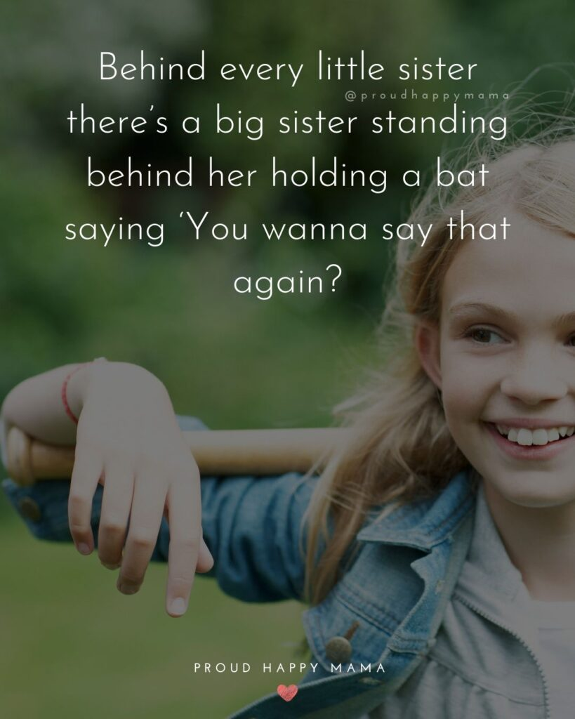 Sister Quotes - Behind every little sister theres a big sister standing behind her holding a bat saying You wanna say that again