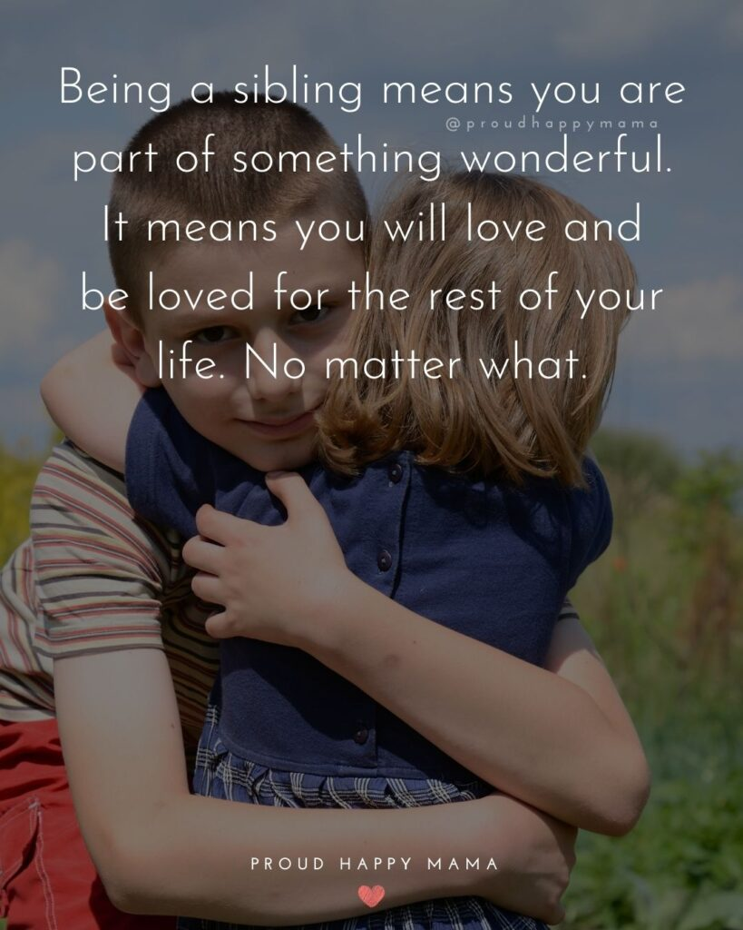 Sister Quotes - Being a sibling means you are part of something wonderful. It means you will love and be loved for the rest of your life. No matter what.