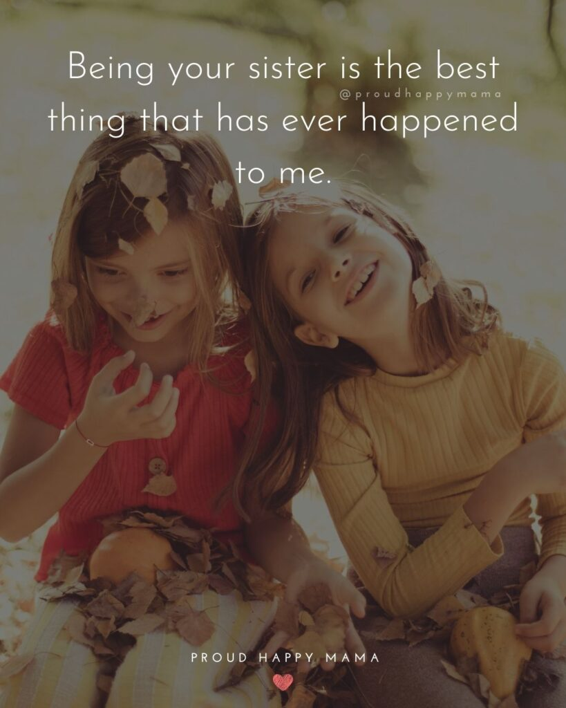Sister Quotes - Being your sister is the best thing that has ever happened to me.