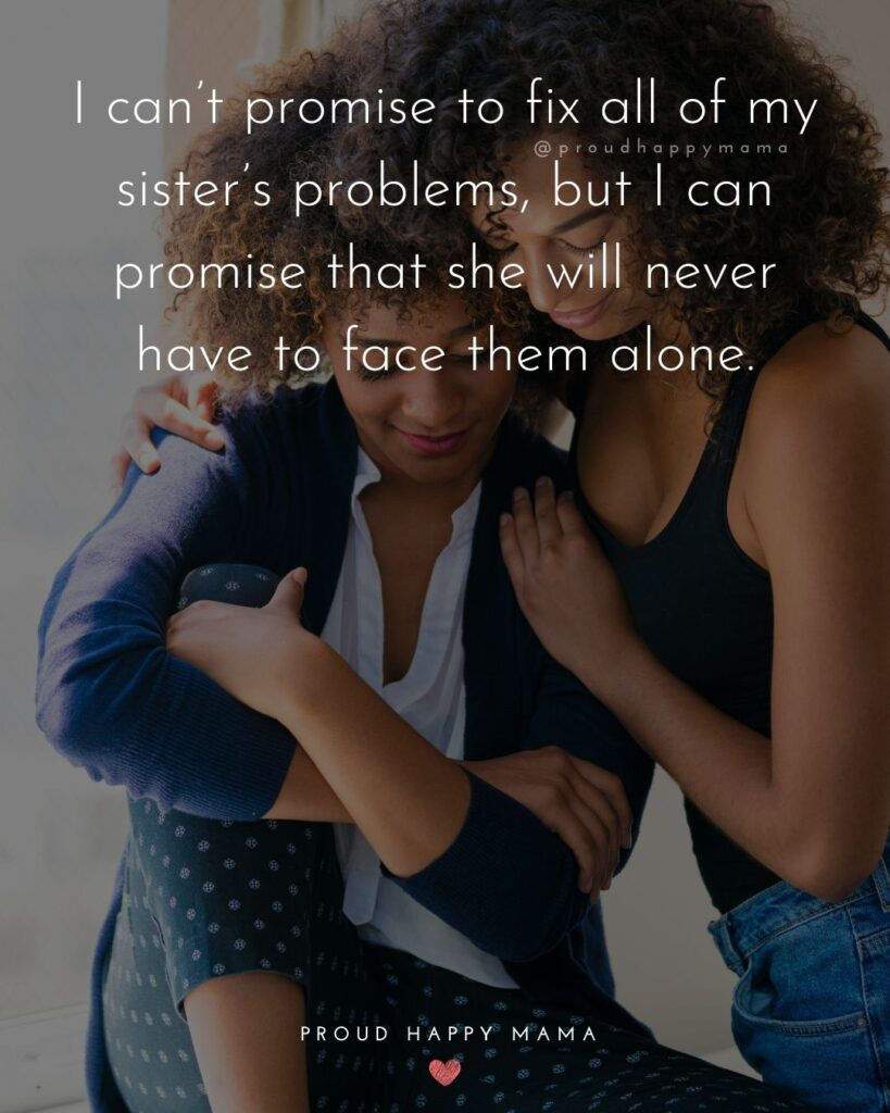 Sister Quotes - I cant promise to fix all of my sisters problems, but I can promise that she will never have to face them alone.