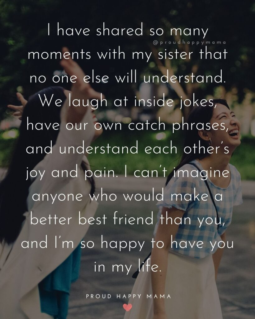 Sister Quotes - I have shared so many moments with my sister that no one else will understand. We laugh at inside jokes, have our own catch phrases, and understand each others joy and pain