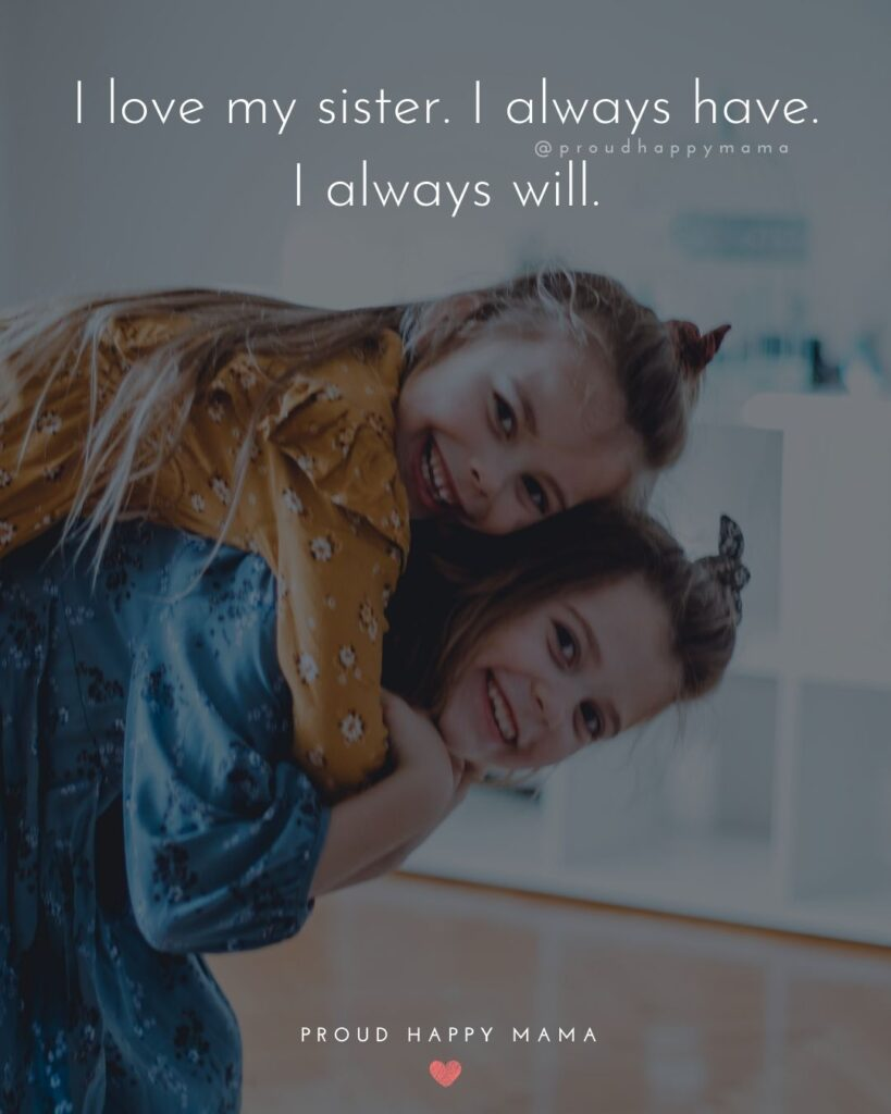 Sister Quotes - I love my sister. I always have. I always will.