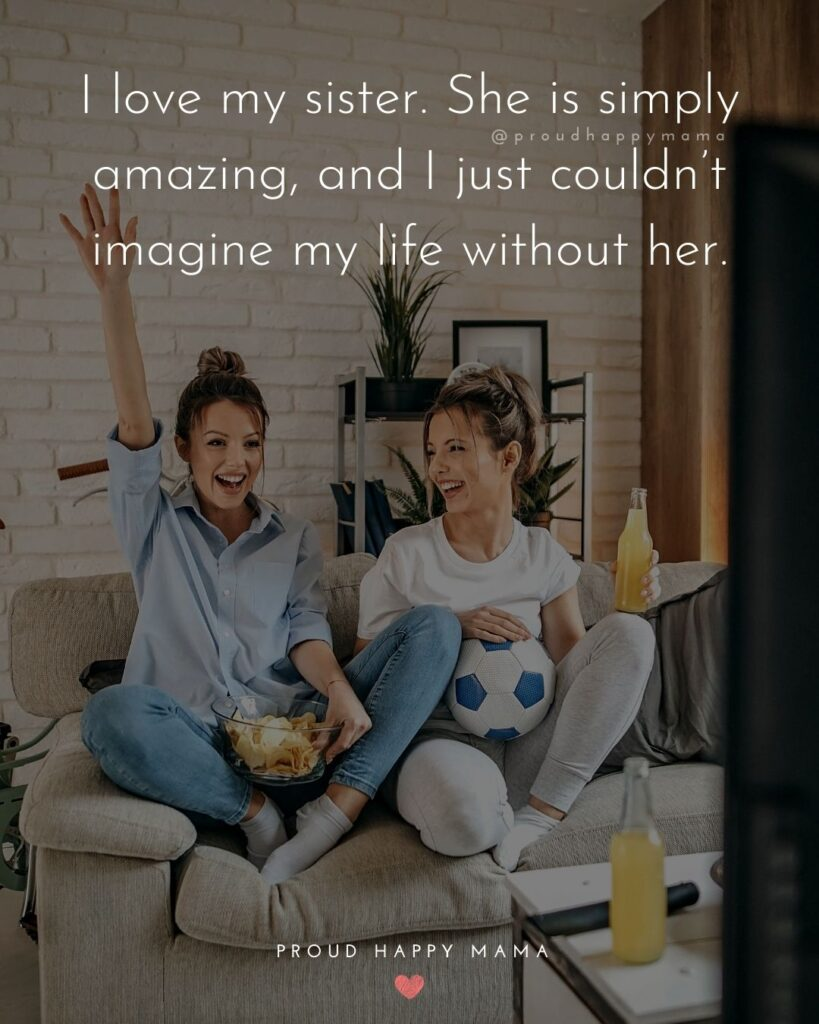 Sister Quotes - I love my sister. She is simply amazing, and I just couldnt imagine my life without her.