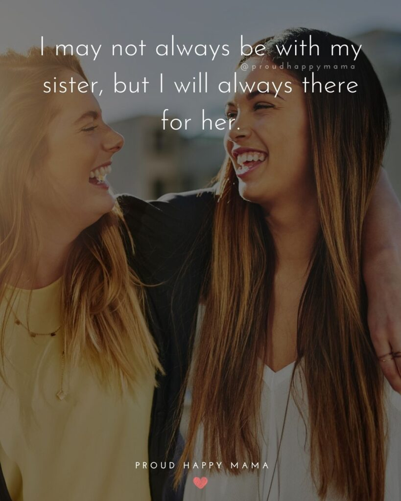 Sister Quotes - I may not always be with my sister, but I will always there for her.