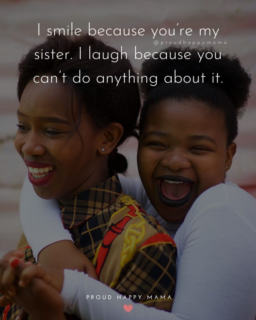 Sister Quotes - I smile because youre my sister. I laugh because you cant do anything about it.