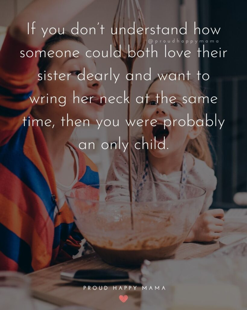 Sister Quotes - If you dont understand how someone could both love their sister dearly and want to wring her neck at the same time, then you were probably an only child.