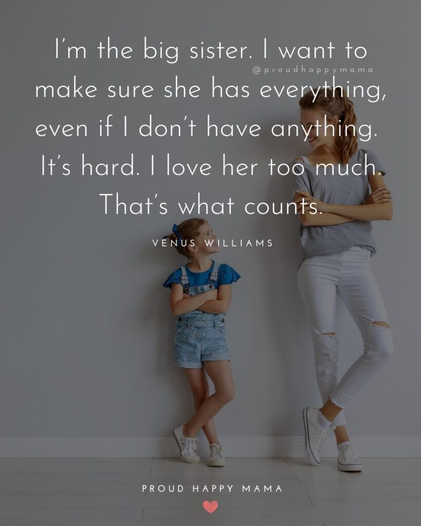 Sister Quotes - Im the big sister. I want to make sure she has everything, even if I dont have anything. Its hard. I love her too much. Thats what counts – Venus Williams