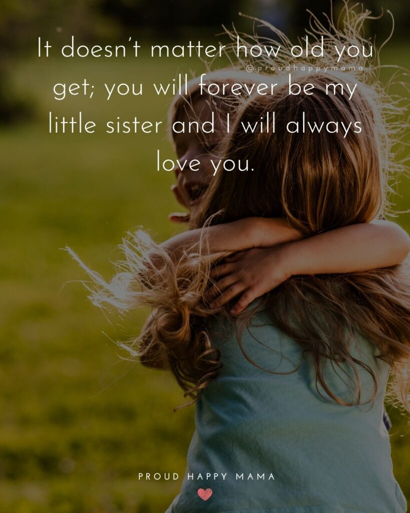 Sister Quotes - It doesnt matter how old you get; you will forever be my little sister and I will always love you.