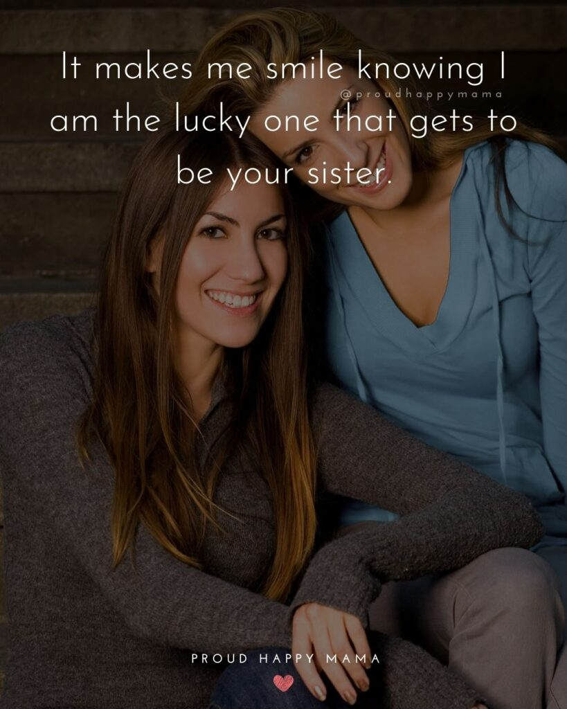 Sister Quotes - It makes me smile knowing I am the lucky one that gets to be your sister.
