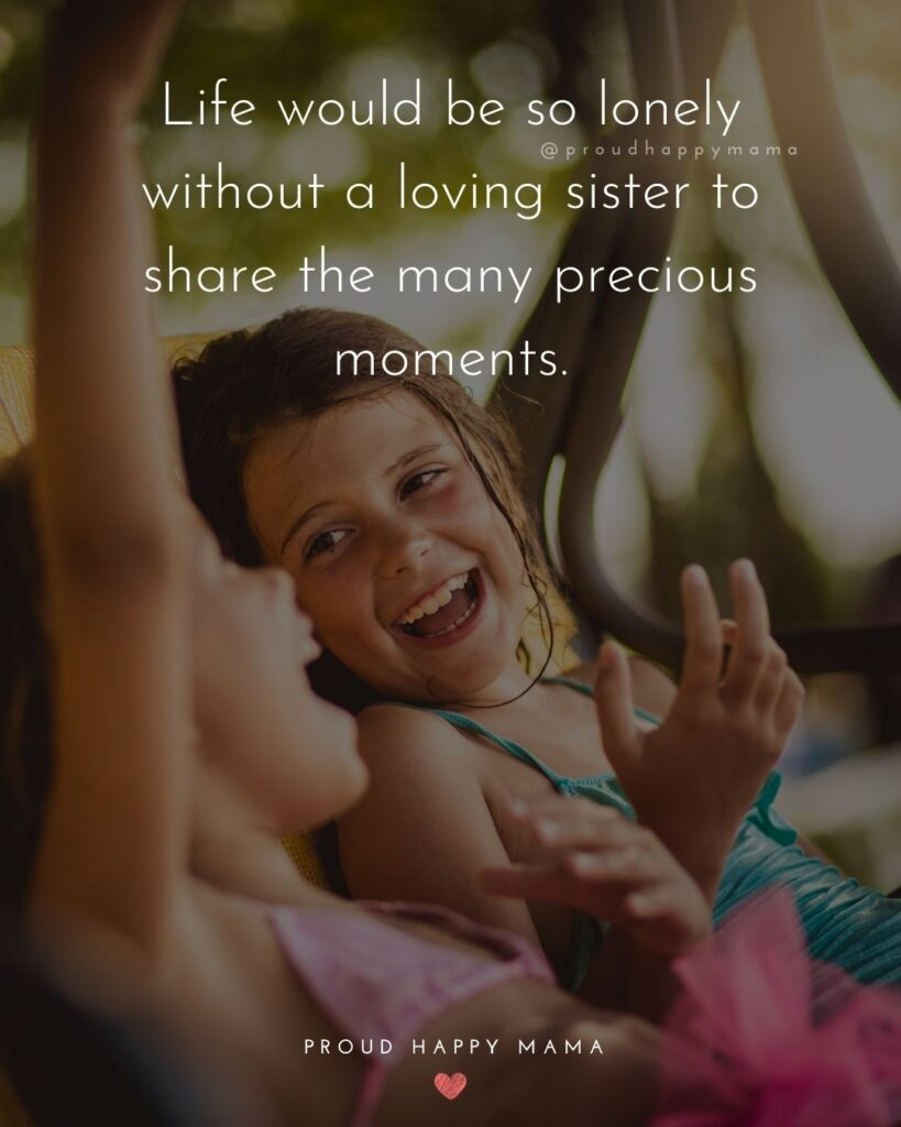 Sister Quotes - Life would be so lonely without a loving sister to share the many precious moments.