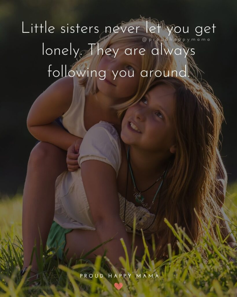 Sister Quotes - Little sisters never let you get lonely. They are always following you around.