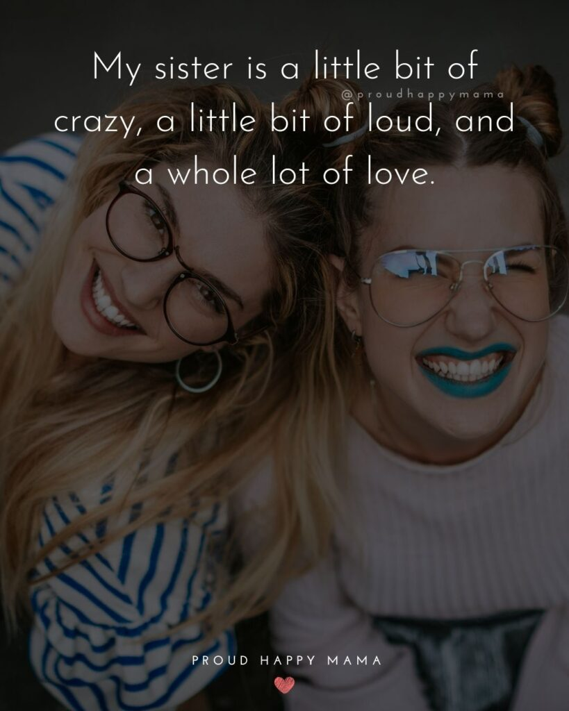 Sister Quotes - My sister is a little bit of crazy, a little bit of loud, and a whole lot of love.