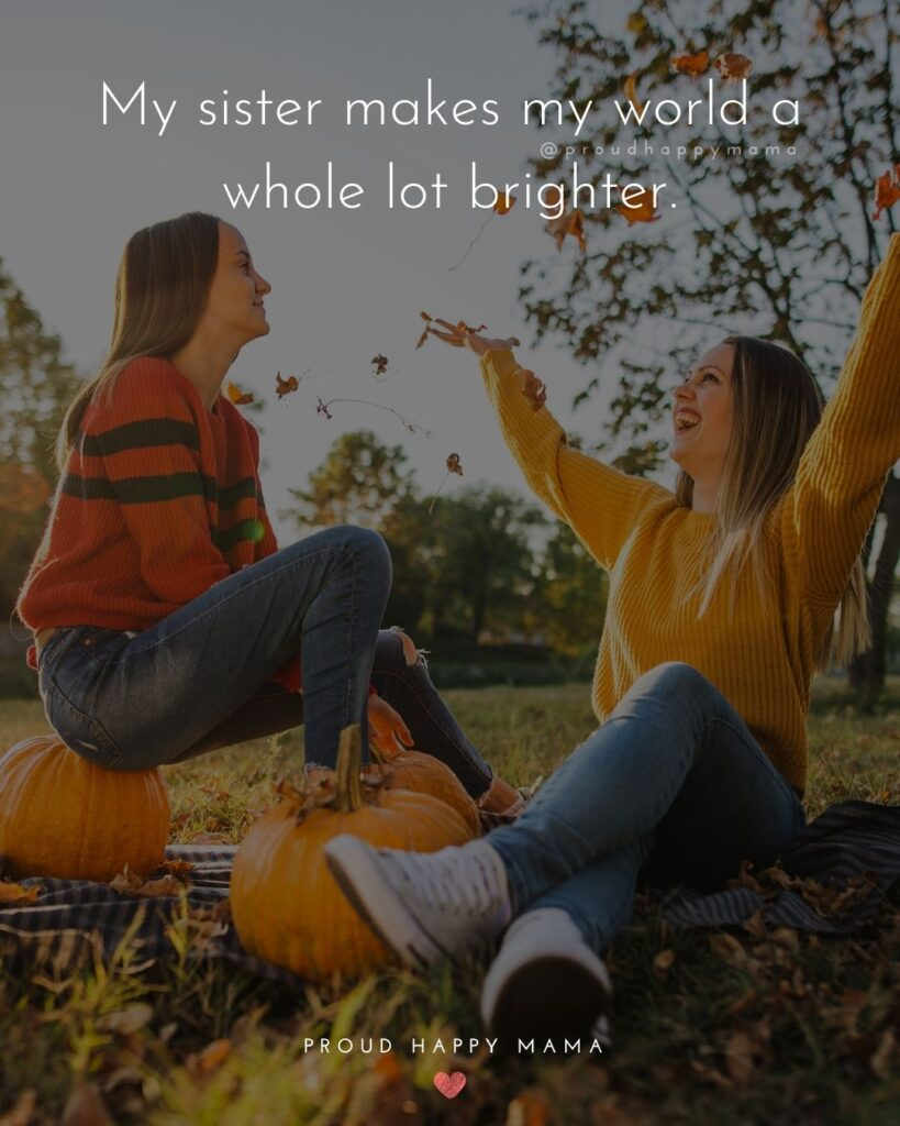 Sister Quotes - My sister makes my world a whole lot brighter.