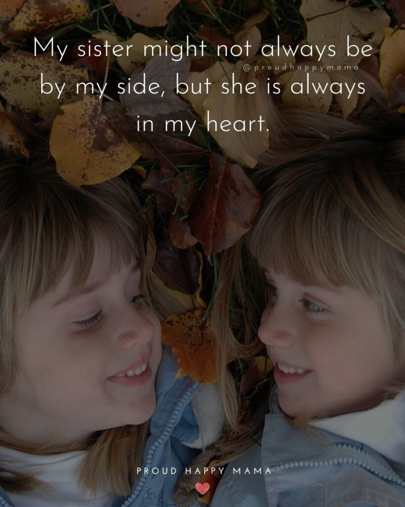 Sister Quotes - My sister might not always be by my side, but she is always in my heart.