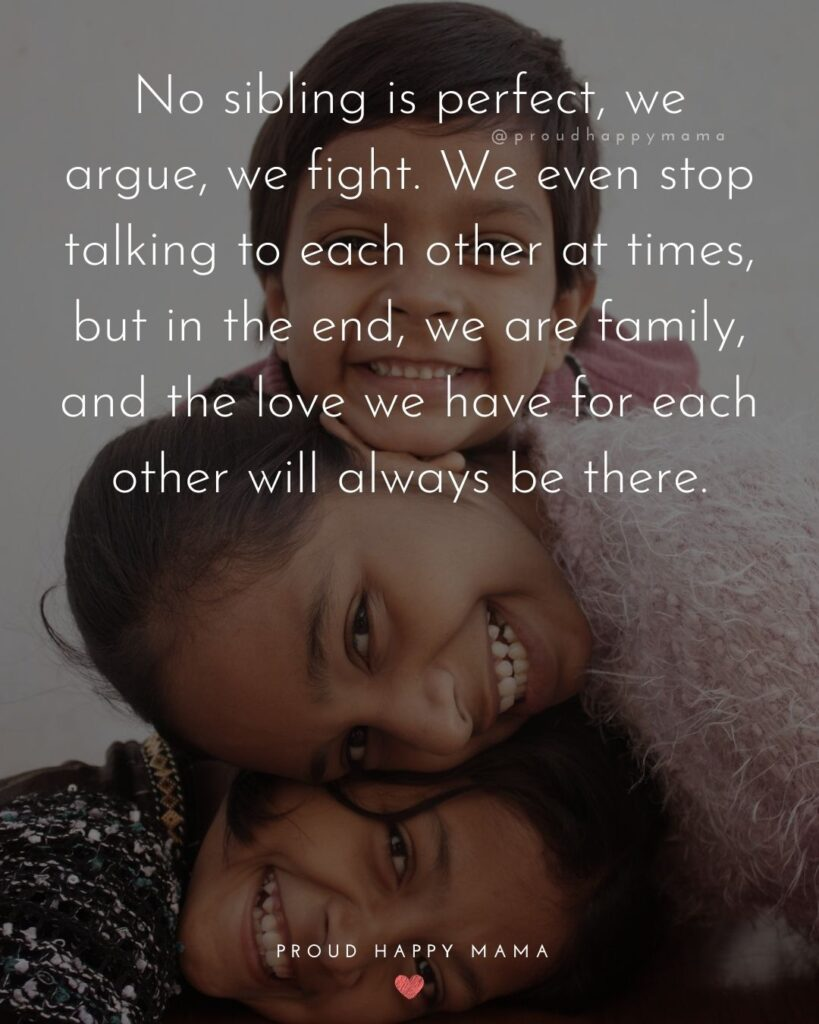 Sister Quotes - No sibling is perfect, we argue, we fight. We even stop talking to each other at times, but in the end, we are family, and the love we have for each other always be there.