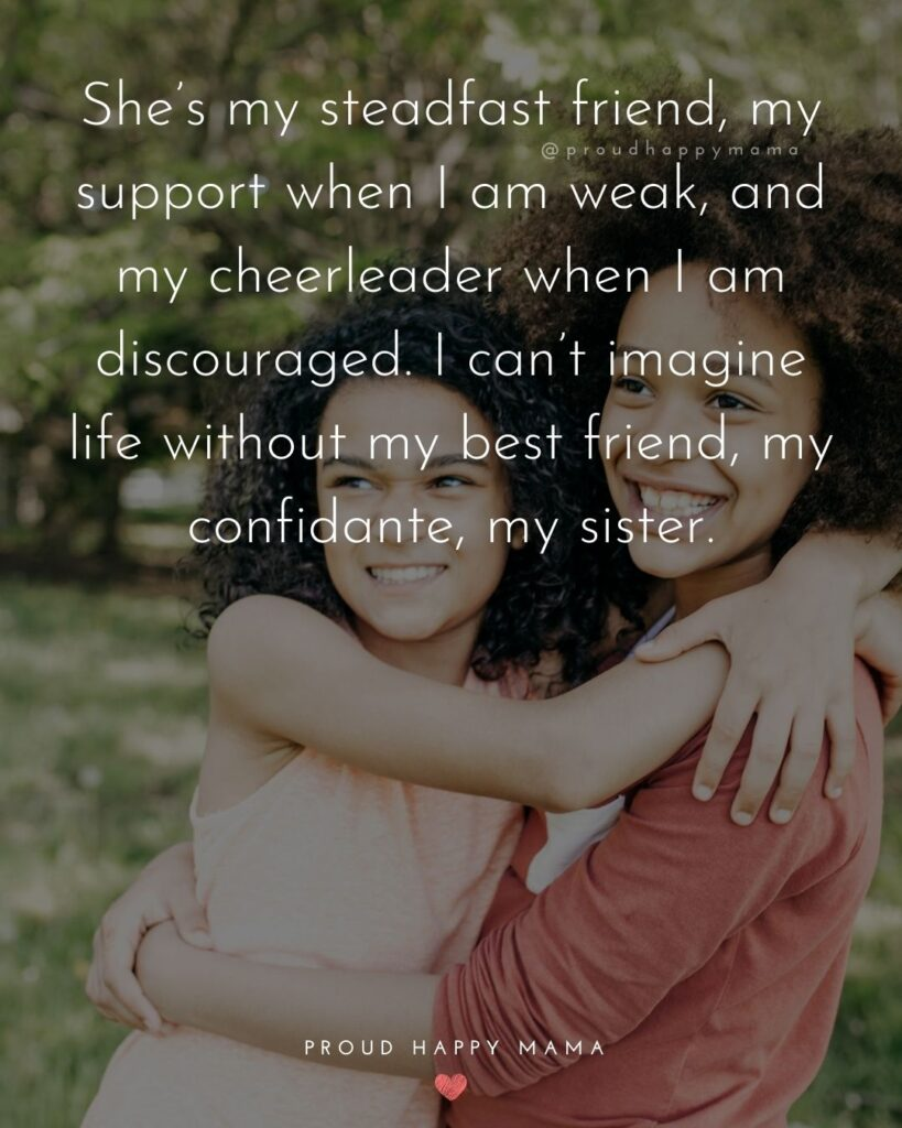 Sister Quotes - Shes my steadfast friend, my support when I am weak, and my cheerleader when I am discouraged. I cant imagine life without my best friend, my confidante, my sister.
