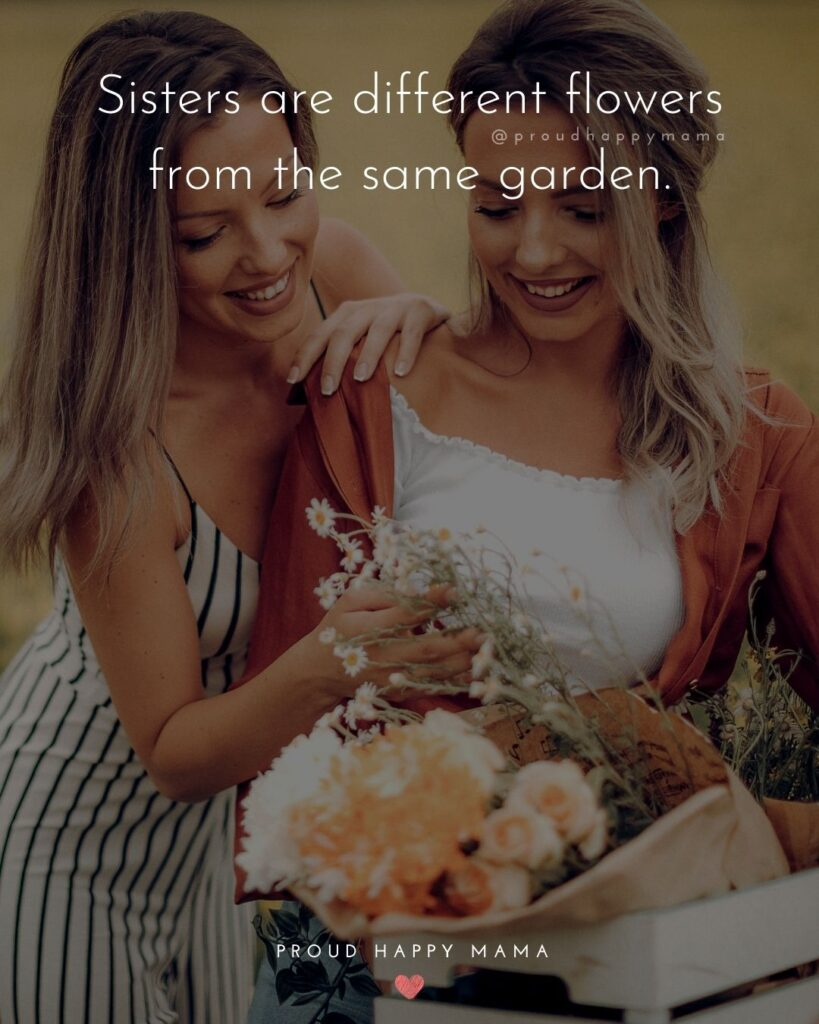 Sister Quotes - Sisters are different flowers from the same garden.
