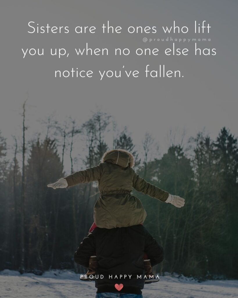 Sister Quotes - Sisters are the ones who lift you up, when no one else has notice youve fallen.