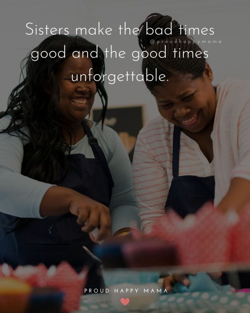 Sister Quotes - Sisters make the bad times good and the good times unforgettable