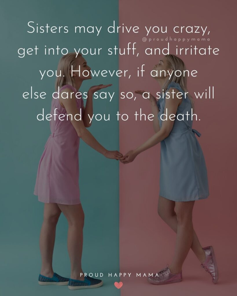 Sister Quotes - Sisters may drive you crazy, get into your stuff, and irritate you. However, if anyone else dares say so, a sister will defend you to the death.