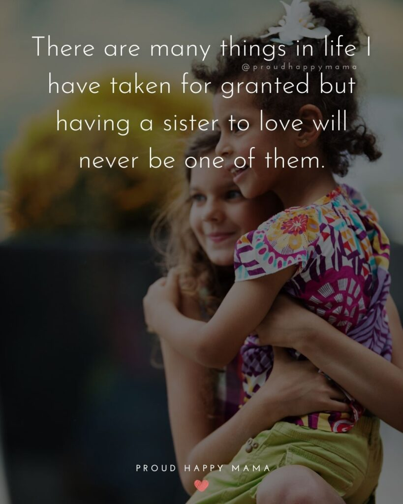 Sister Quotes - There are many things in life I have taken for granted but having a sister to love will never be one of them.
