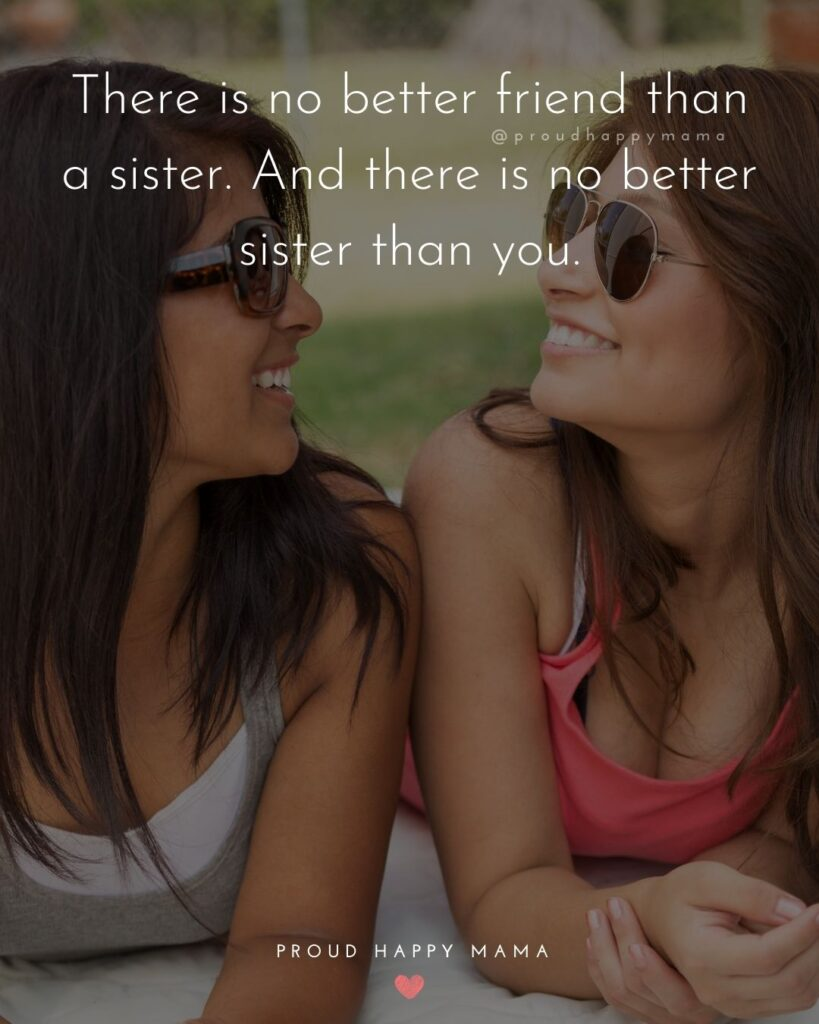 Sister Quotes - There is no better friend than a sister. And there is no better sister than you.
