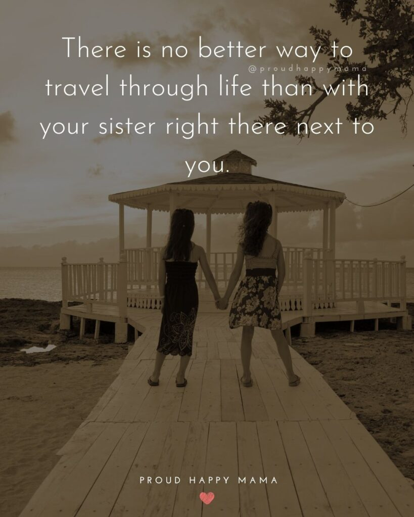 Sister Quotes - There is no better way to travel through life than with your sister right there next to you.