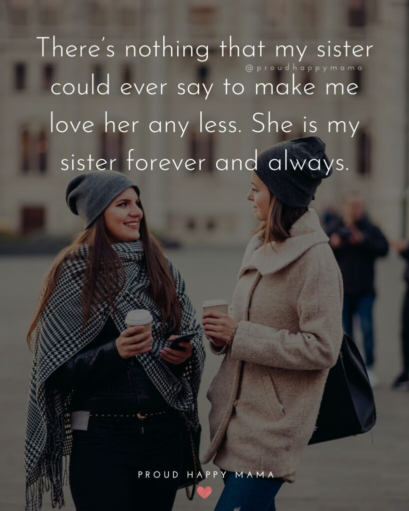Sister Quotes - Theres nothing that my sister could ever say to make me love her any less. She is my sister forever and always