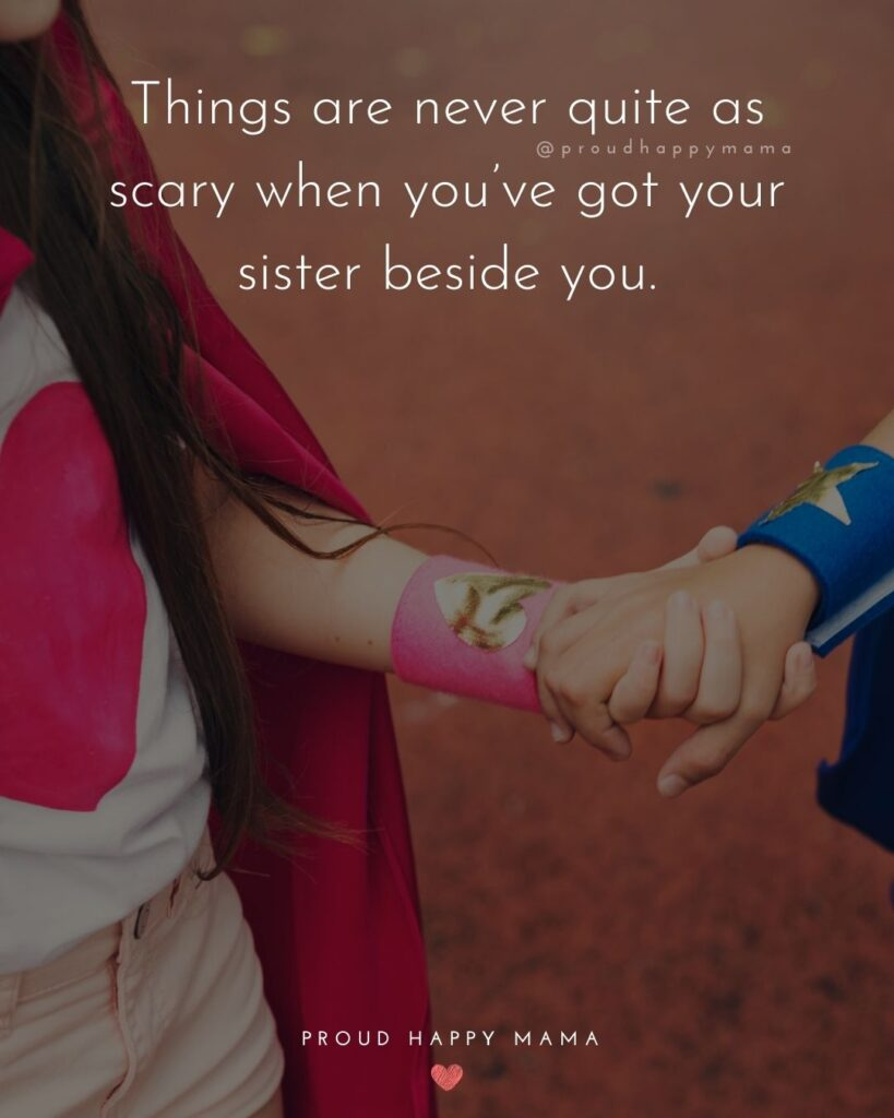 Sister Quotes - Things are never quite as scary when you've got your sister beside you.