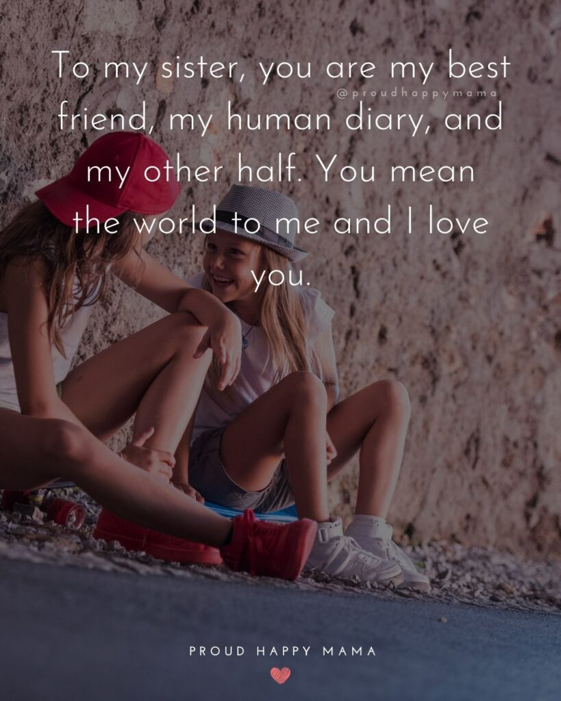 Sister Quotes - To my sister, you are my best friend, my human diary, and my other half. You mean the world to me and I love you.
