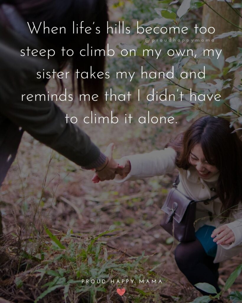 Sister Quotes - When lifes hills become too steep to climb on my own, my sister takes my hand and reminds me that I didnt have to climb it alone.