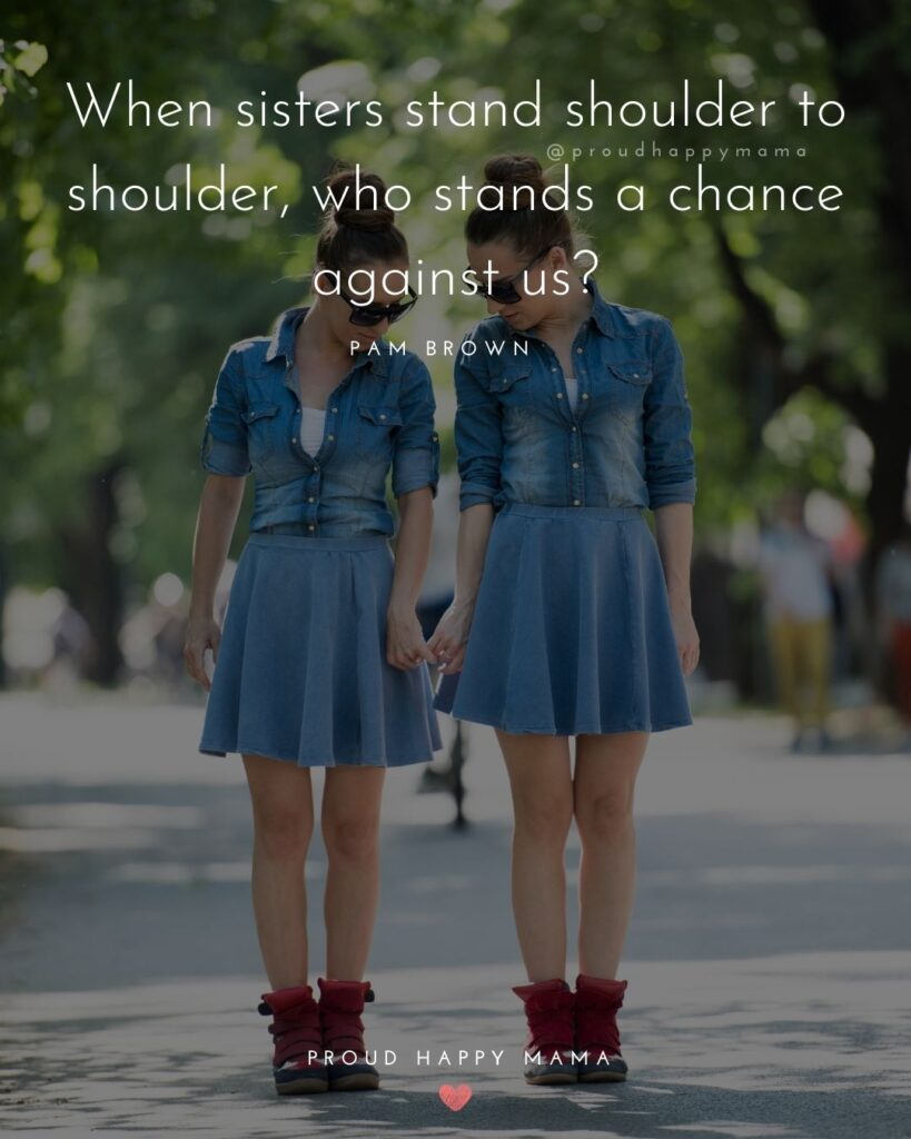 Sister Quotes - When sisters stand shoulder to shoulder, who stands a chance against us - Pam Brown