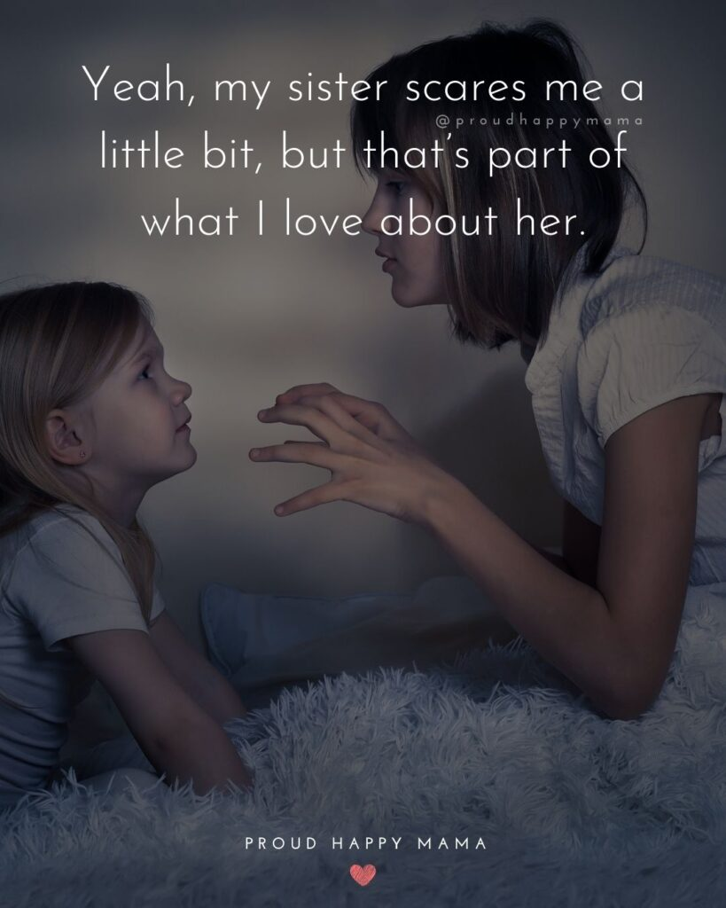 Sister Quotes - Yeah, my sister scares me a little bit, but thats part of what I love about her.