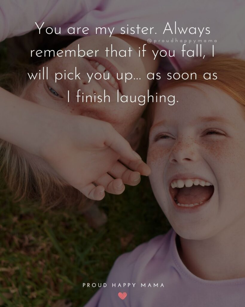 Sister Quotes - You are my sister. Always remember that if you fall, I will pick you up… as soon as I finish laughing.