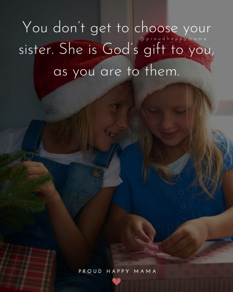 Sister Quotes - You dont get to choose your sister. She is Gods gift to you, as you are to them.