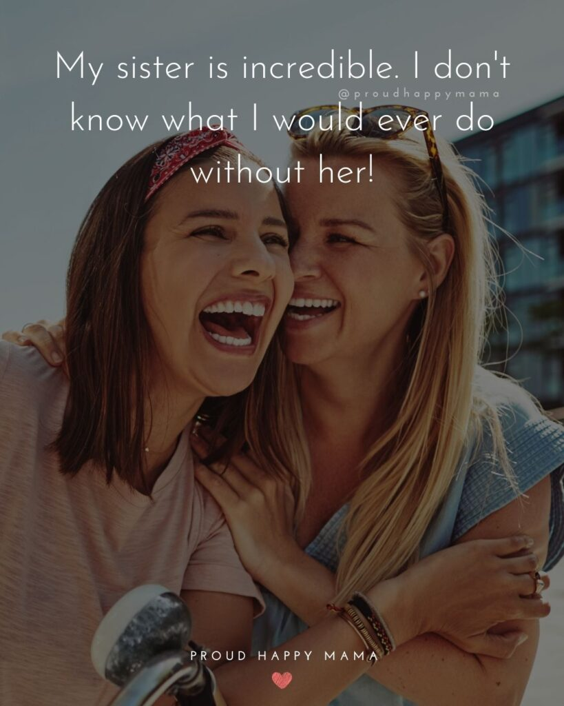 Sister love quotes - My sister is incredible. I dont know what I would ever do without her!