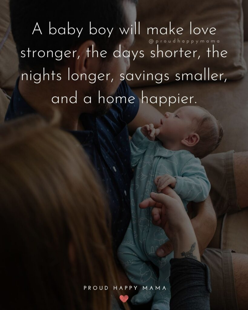 Baby Boy Quotes - A baby boy will make love stronger, the days shorter, the nights longer, savings smaller, and a home happier.