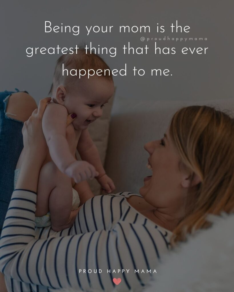 Baby Boy Quotes - Being your mom is the greatest thing that has ever happened to me.