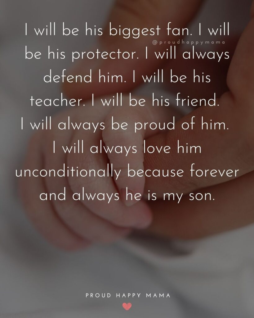 Baby Boy Quotes - I will be his biggest fan. I will be his protector. I will always defend him. I will be his teacher. I will be his friend. I will always be proud of him. I will always love him unconditionally because forever and always he is my son.