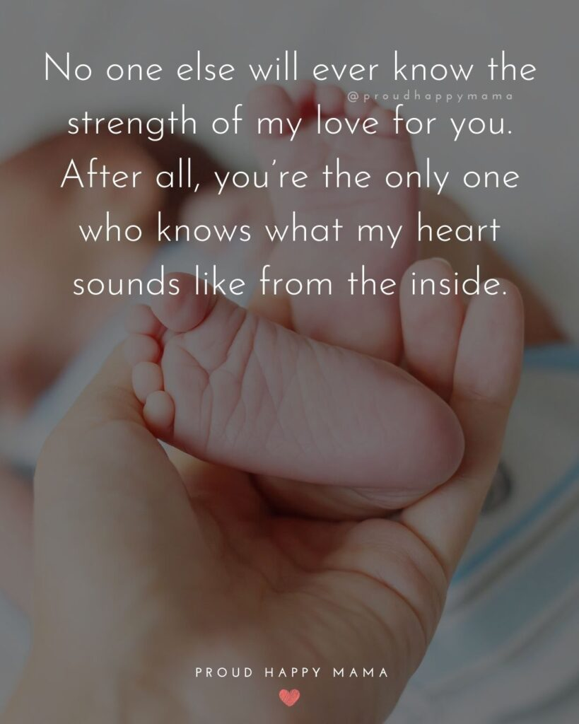 Baby Boy Quotes - No one else will ever know the strength of my love for you. After all, you're the only one who knows what my heart sounds like from the inside.