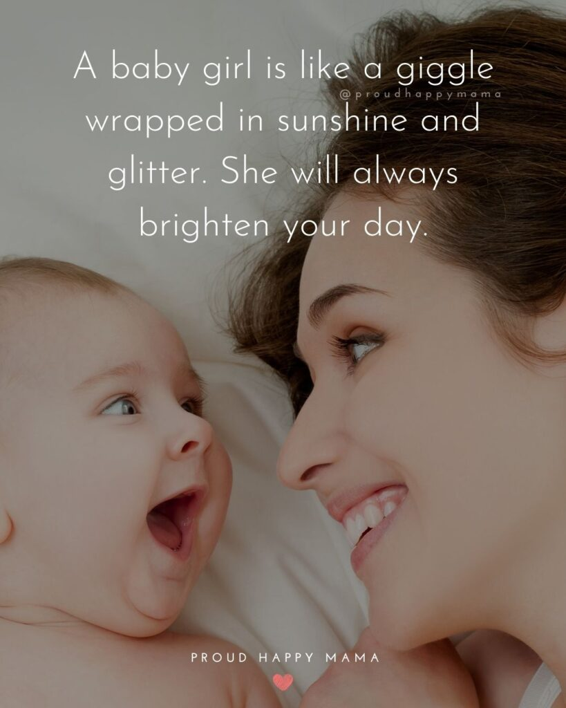 Baby Girl Quotes - A baby girl is like a giggle wrapped in sunshine and glitter. She will always brighten your day.