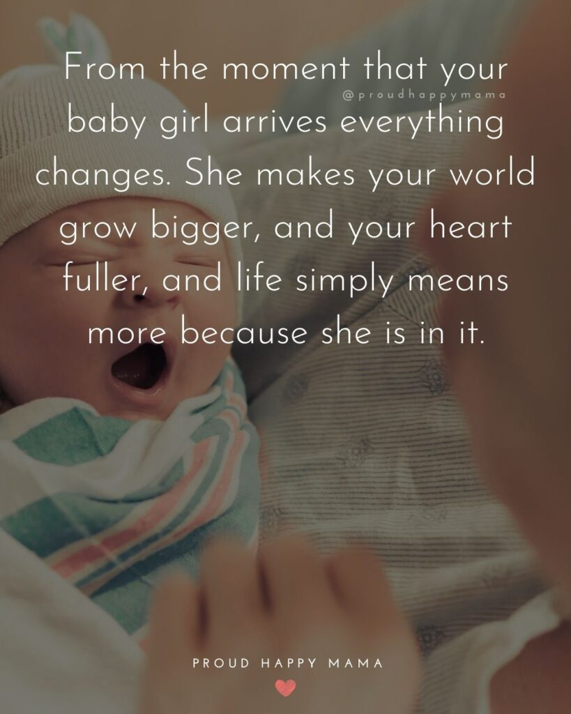 Baby Girl Quotes - From the moment that your baby girl arrives everything changes. She makes your world grow bigger, and your heart fuller, and life simply means more because she is in it.