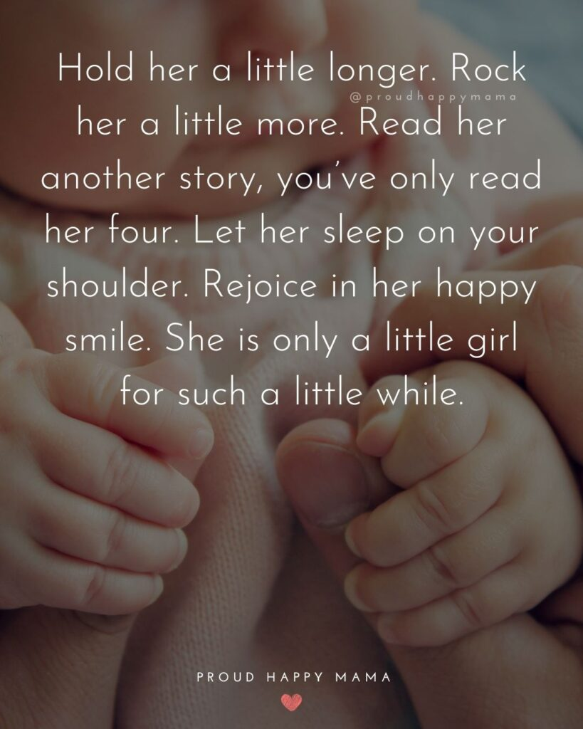 Baby Girl Quotes - Hold her a little longer. Rock her a little more. Read her another story, you've only read her four. Let her sleep on your shoulder. Rejoice in her happy smile. She is only a little girl for such a little while.