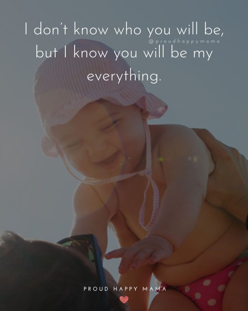 Baby Girl Quotes - I don't know who you will be, but I know you will be my everything.